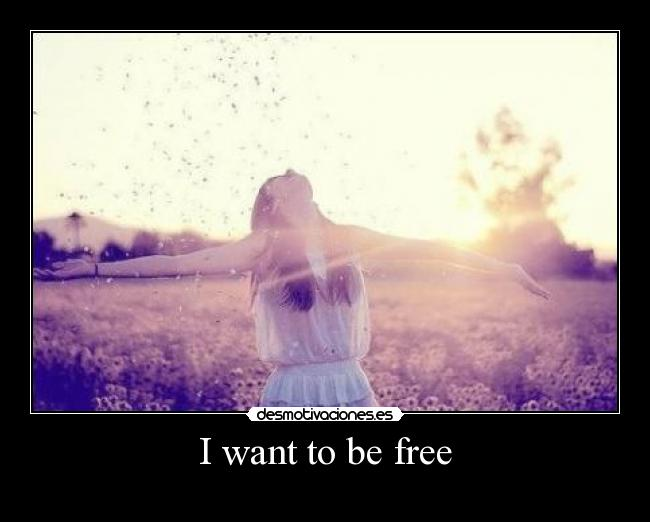 I want to be free -