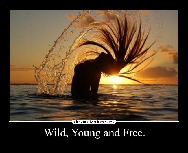 Wild, Young and Free. -