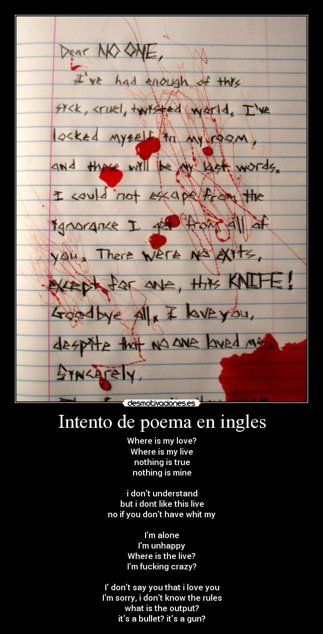 Intento de poema en ingles - Where is my love? Where is my live nothing is true nothing is mine  i dont understand but i dont like this live no if you dont have whit my  Im alone Im unhappy Where is the live? Im fucking crazy?  I dont say you that i love you Im sorry, i dont know the rules what is the output? its a bullet? its a gun?