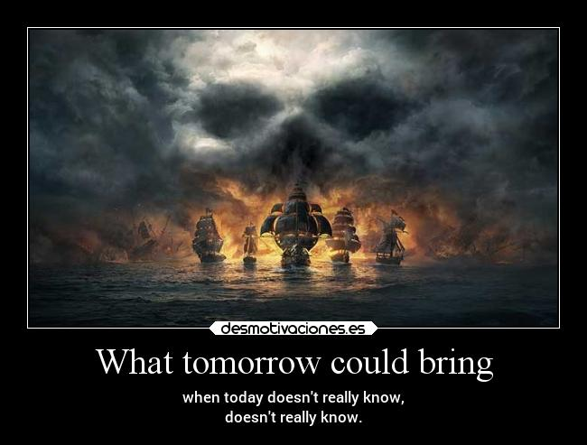 What tomorrow could bring - when today doesnt really know, doesnt really know.
