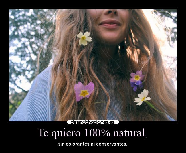 Te quiero 100% natural, - sin colorantes ni conservantes.